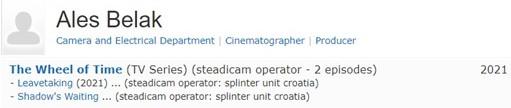 Ales Belak Camera and Electrical Department   Cinematographer   Producer; The Wheel of Time (TV Series) (steadicam operator - 2 episodes) - Leavetaking (2021) ... (steadicam operator: splinter unit croatia) - Shadow's Waiting ... (steadicam operator: splinter unit croatia) 2021